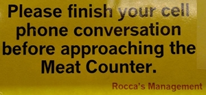 Please finish your cell phone conversation before approaching the Meat Counter.